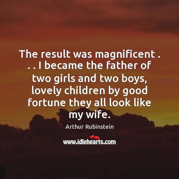 The result was magnificent . . . I became the father of two girls and Arthur Rubinstein Picture Quote