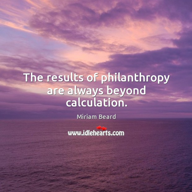 The results of philanthropy are always beyond calculation. Image