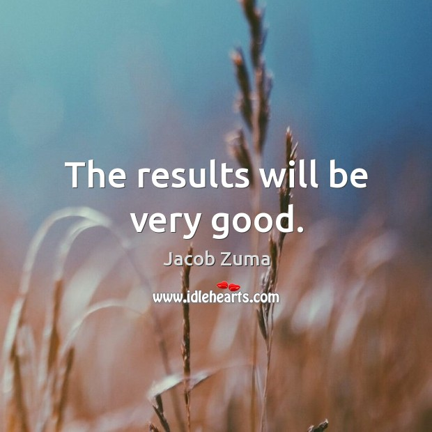 The results will be very good. Jacob Zuma Picture Quote
