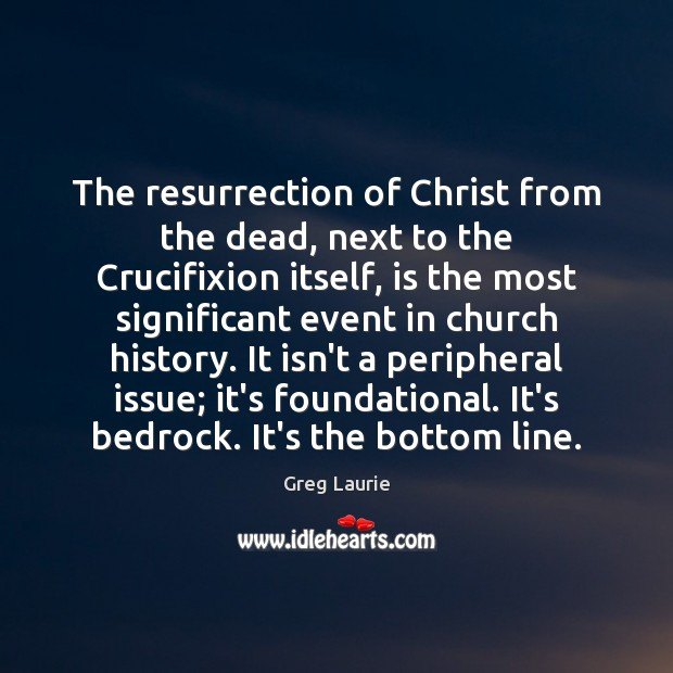 The resurrection of Christ from the dead, next to the Crucifixion itself, Greg Laurie Picture Quote
