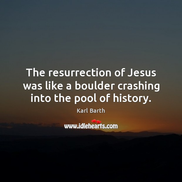 The resurrection of Jesus was like a boulder crashing into the pool of history. Karl Barth Picture Quote