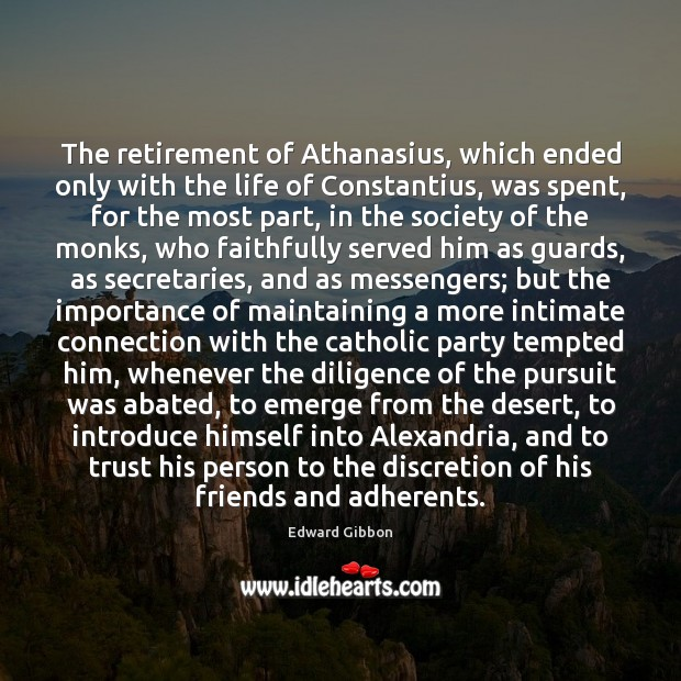 The retirement of Athanasius, which ended only with the life of Constantius, Edward Gibbon Picture Quote