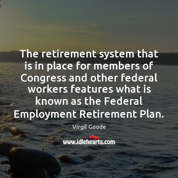 The retirement system that is in place for members of Congress and Virgil Goode Picture Quote