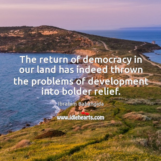 The return of democracy in our land has indeed thrown the problems of development into bolder relief. Ibrahim Babangida Picture Quote