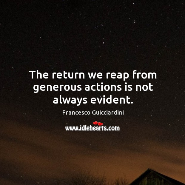 The return we reap from generous actions is not always evident. Francesco Guicciardini Picture Quote