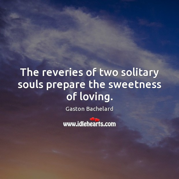 The reveries of two solitary souls prepare the sweetness of loving. Gaston Bachelard Picture Quote