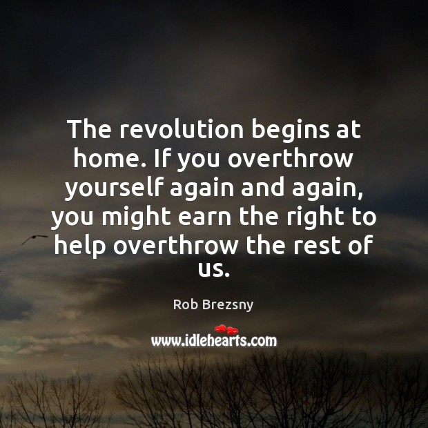 The revolution begins at home. If you overthrow yourself again and again, Rob Brezsny Picture Quote