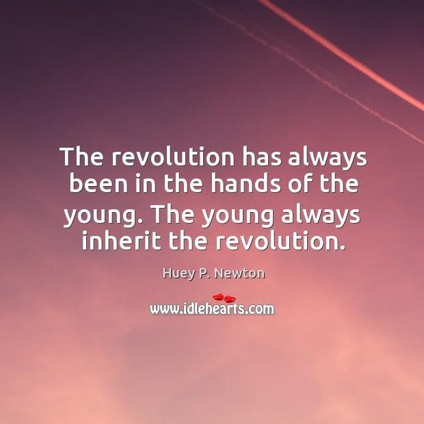 The revolution has always been in the hands of the young. The young always inherit the revolution. Image