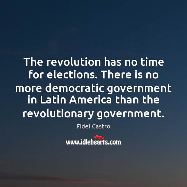 The revolution has no time for elections. There is no more democratic Fidel Castro Picture Quote