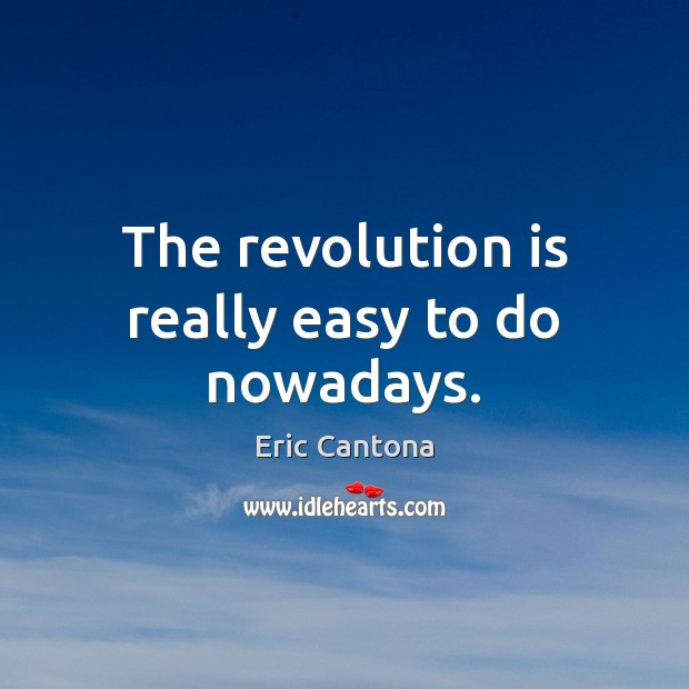 The revolution is really easy to do nowadays. Eric Cantona Picture Quote