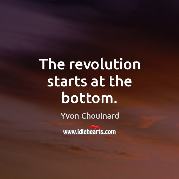 The revolution starts at the bottom. Yvon Chouinard Picture Quote