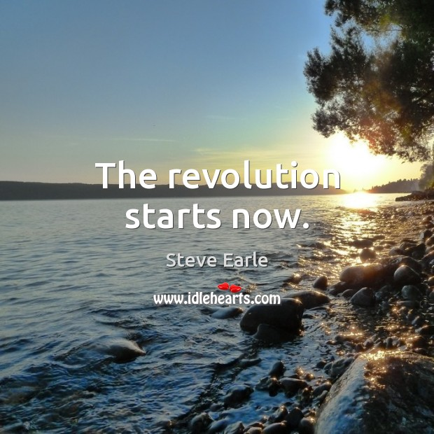 The revolution starts now. Steve Earle Picture Quote