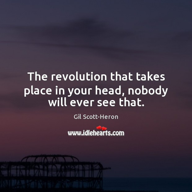 The revolution that takes place in your head, nobody will ever see that. Gil Scott-Heron Picture Quote