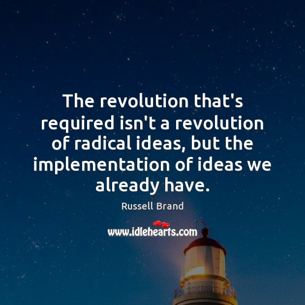 The revolution that's required isn't a revolution of radical ideas, but the Russell Brand Picture Quote