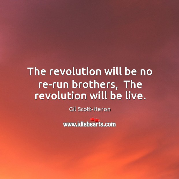 The revolution will be no re-run brothers,  The revolution will be live. Gil Scott-Heron Picture Quote
