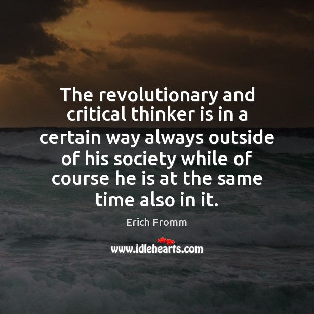 The revolutionary and critical thinker is in a certain way always outside Erich Fromm Picture Quote
