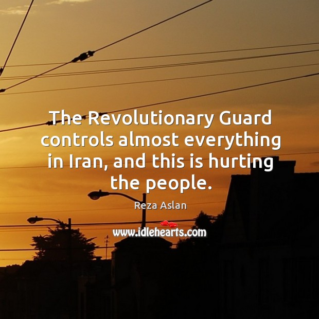 The Revolutionary Guard controls almost everything in Iran, and this is hurting Reza Aslan Picture Quote