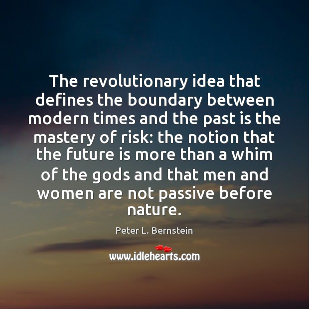 The revolutionary idea that defines the boundary between modern times and the Peter L. Bernstein Picture Quote