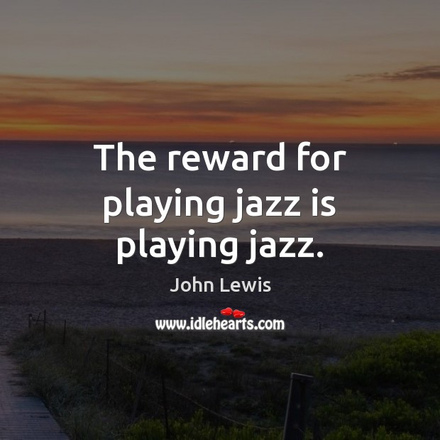 The reward for playing jazz is playing jazz. Image