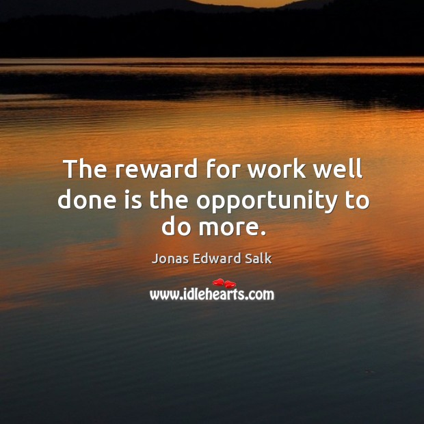 The reward for work well done is the opportunity to do more. Image