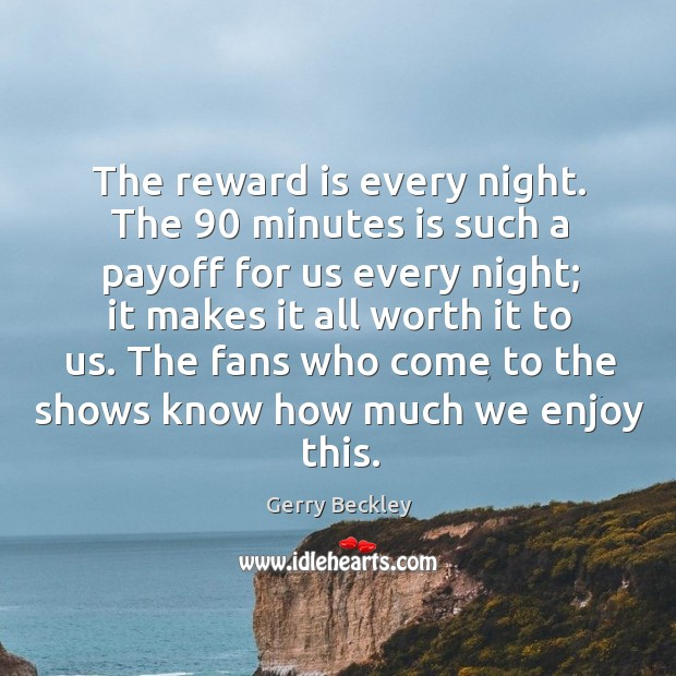 Image, The reward is every night. The 90 minutes is such a payoff for us every night; it makes