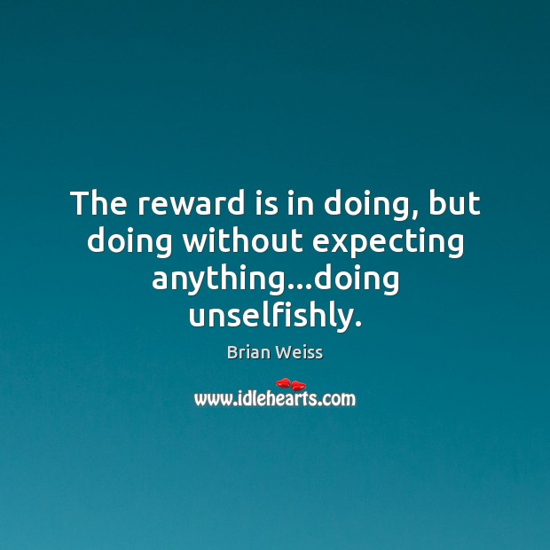 Image, The reward is in doing, but doing without expecting anything…doing unselfishly.