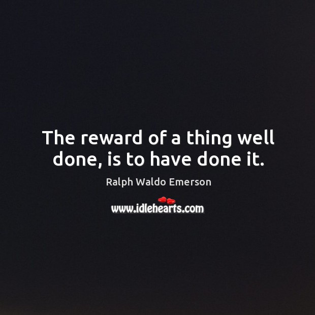 The reward of a thing well done, is to have done it. Image