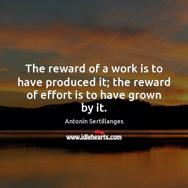Image, The reward of a work is to have produced it; the reward of effort is to have grown by it.