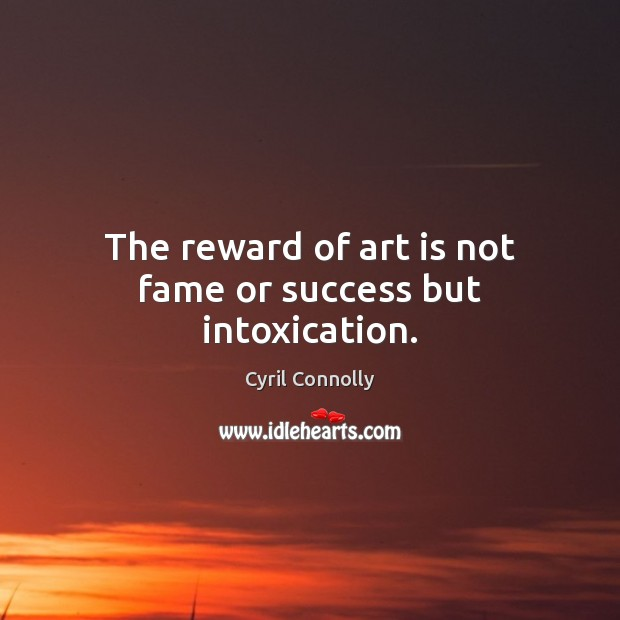 Image, The reward of art is not fame or success but intoxication.