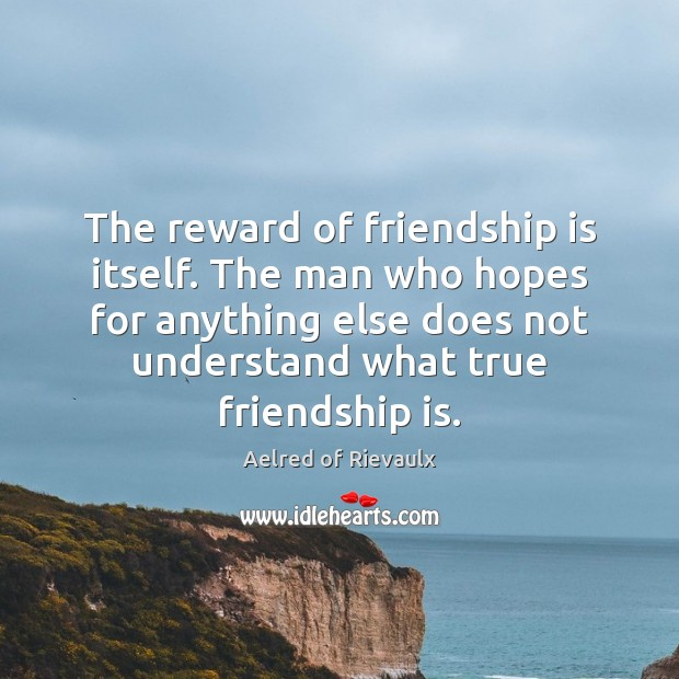 Image, The reward of friendship is itself. The man who hopes for anything