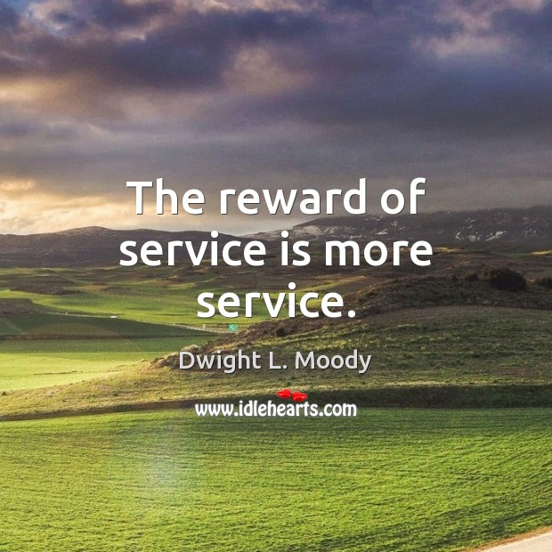 The reward of service is more service. Dwight L. Moody Picture Quote