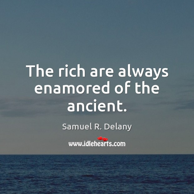 The rich are always enamored of the ancient. Image