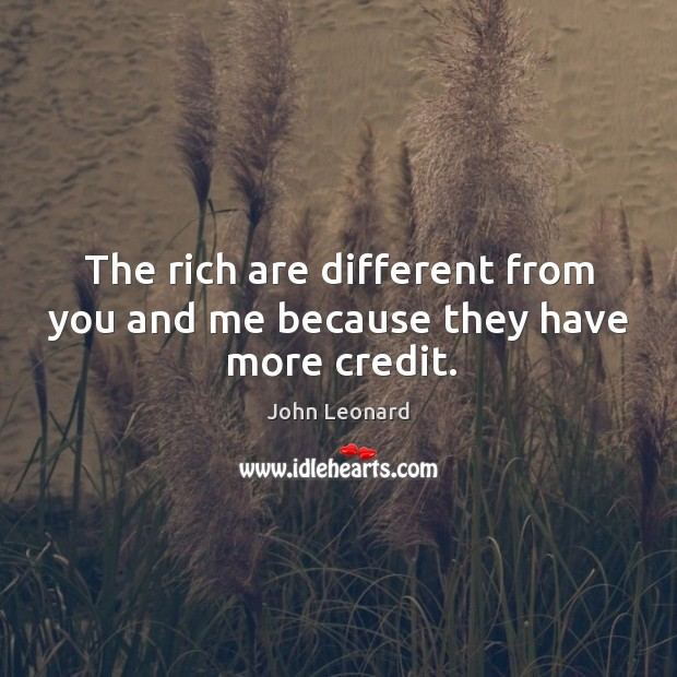 The rich are different from you and me because they have more credit. John Leonard Picture Quote