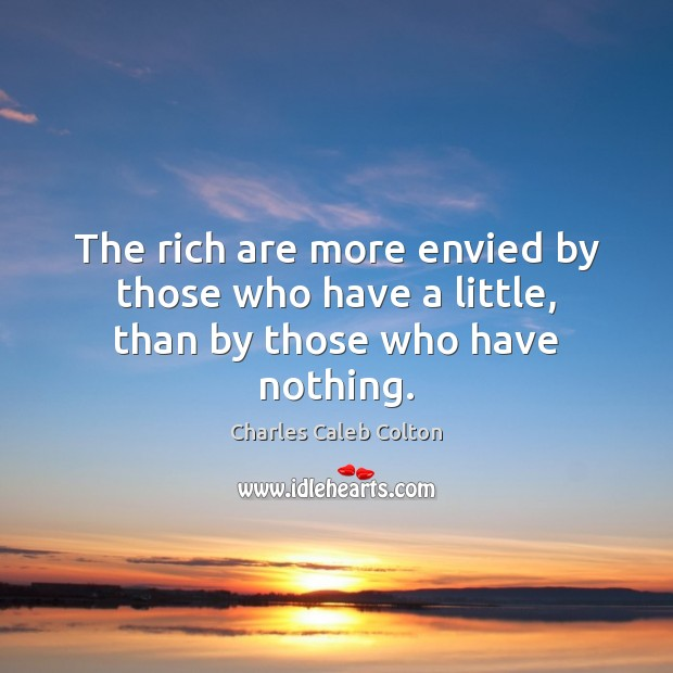 The rich are more envied by those who have a little, than by those who have nothing. Charles Caleb Colton Picture Quote