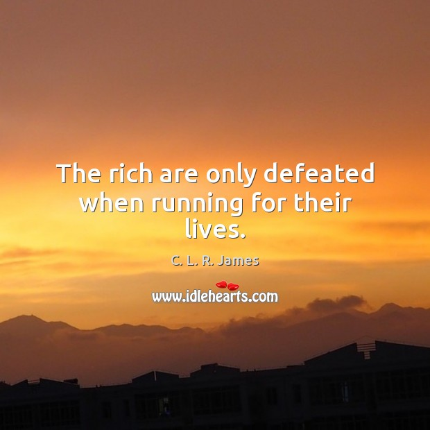 The rich are only defeated when running for their lives. C. L. R. James Picture Quote