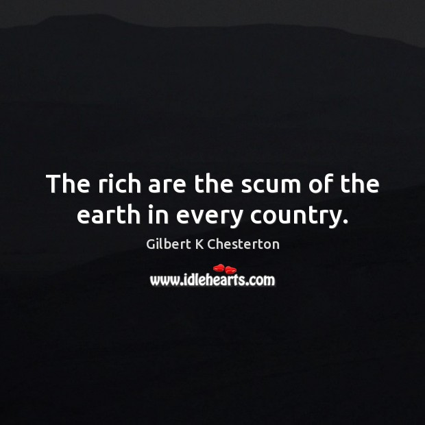 The rich are the scum of the earth in every country. Image