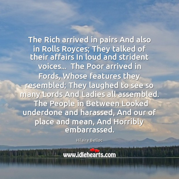 The Rich arrived in pairs And also in Rolls Royces; They talked Hilaire Belloc Picture Quote