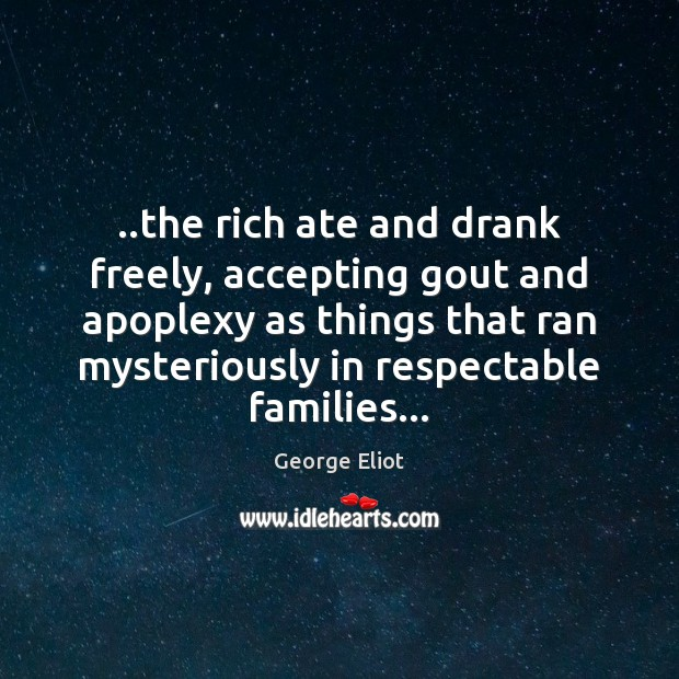 ..the rich ate and drank freely, accepting gout and apoplexy as things George Eliot Picture Quote
