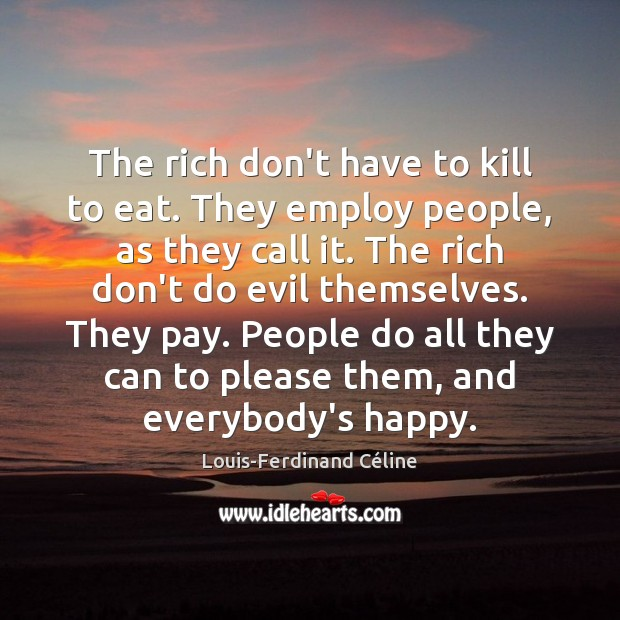 The rich don't have to kill to eat. They employ people, as Louis-Ferdinand Céline Picture Quote