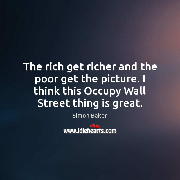 The rich get richer and the poor get the picture. I think Simon Baker Picture Quote