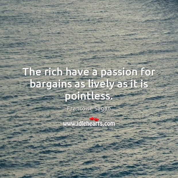 The rich have a passion for bargains as lively as it is pointless. Francoise Sagan Picture Quote