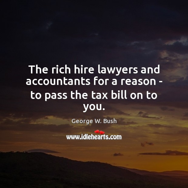 The rich hire lawyers and accountants for a reason – to pass the tax bill on to you. George W. Bush Picture Quote
