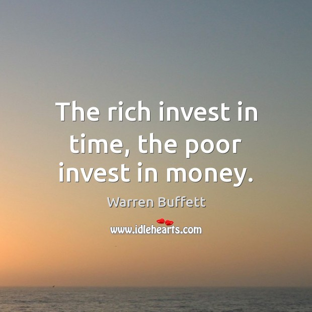 The rich invest in time, the poor invest in money. Image