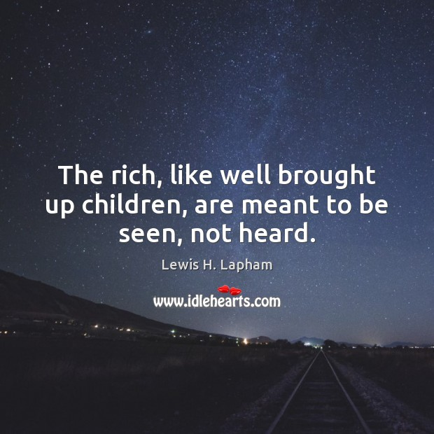 Image, The rich, like well brought up children, are meant to be seen, not heard.