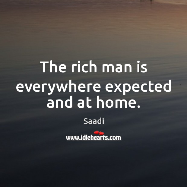 The rich man is everywhere expected and at home. Saadi Picture Quote