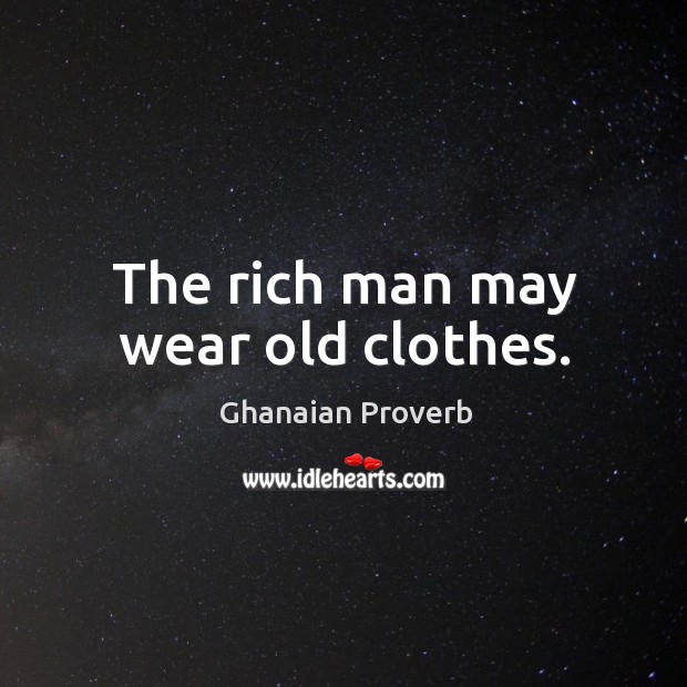 The rich man may wear old clothes. Ghanaian Proverbs Image