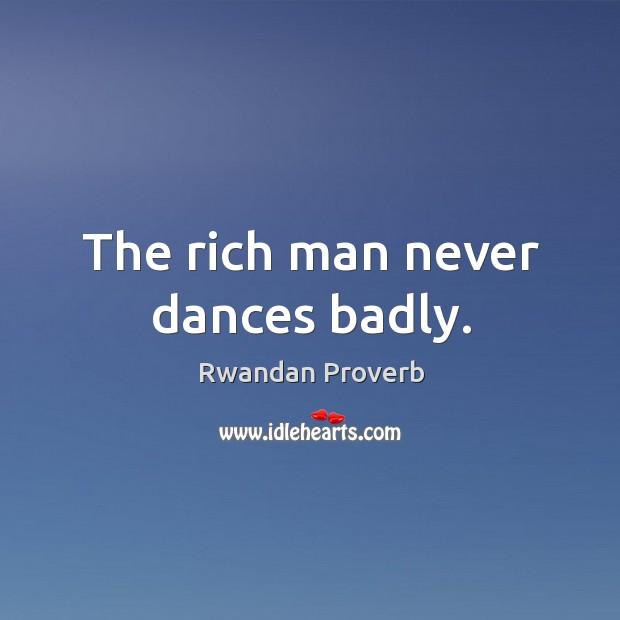 The rich man never dances badly. Rwandan Proverbs Image