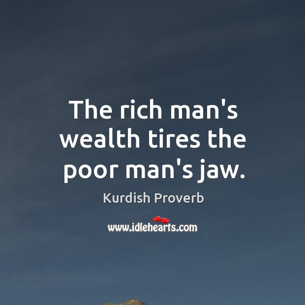 Image, The rich man's wealth tires the poor man's jaw.