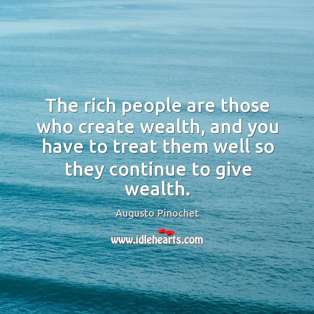 The rich people are those who create wealth, and you have to Augusto Pinochet Picture Quote