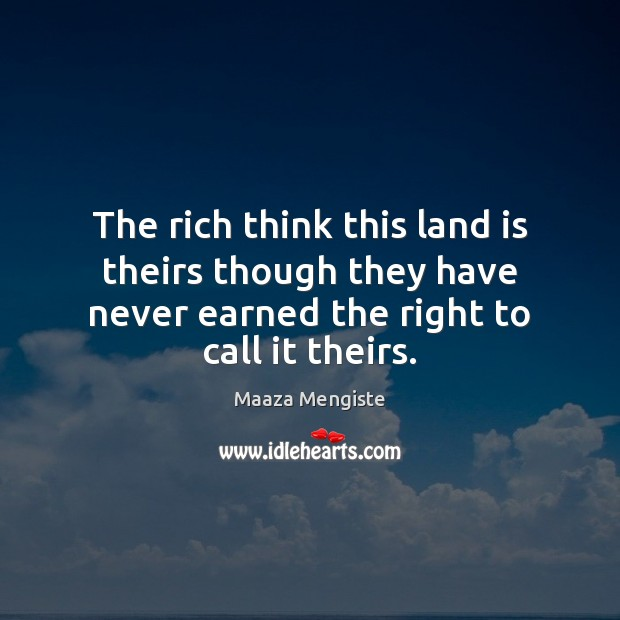 The rich think this land is theirs though they have never earned Maaza Mengiste Picture Quote